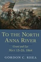 To the North Anna River - Grant and Lee, May 13–25, 1864 ebook by Gordon C. Rhea, Esq.
