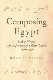 Composing Egypt - Reading, Writing, and the Emergence of a Modern Nation, 1870-1930 ebook by Hoda Yousef