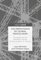 The Persistence of Global Masculinism - Discourse, Gender and Neo-Colonial Re-Articulations of Violence eBook by Lucy Nicholas, Christine Agius