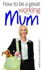 How to be a Great Working Mum ebook by Tracy Goodridge