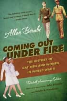 Coming Out Under Fire - The History of Gay Men and Women in World War II ebook by Allan Bérubé