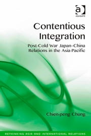 Contentious Integration - Post-Cold War Japan-China Relations in the Asia-Pacific ebook by Assoc Prof Chien-peng Chung,Assoc Prof Emilian Kavalski