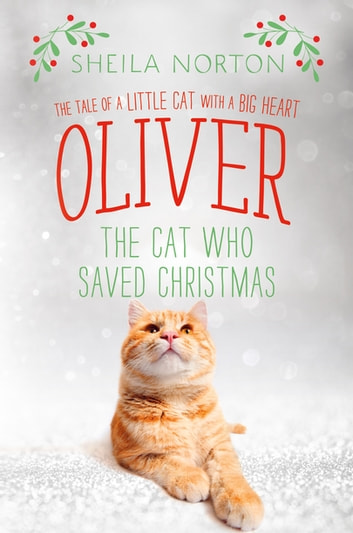 Oliver the Cat Who Saved Christmas - The Tale of a Little Cat with a Big Heart ebook by Sheila Norton