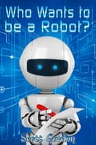 Who Wants To Be A Robot? ebook by Scott Gordon