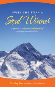 Every Christian a Soul Winner - Experience the Joy and Exhilaration of Leading Someone to Christ ebook by Ken Anderson,Stanley Tam