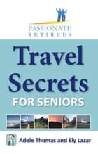 Travel Secrets For Seniors ebook by Ely Lazar,Adele Thomas