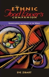 The Ethnic Food Lover's Companion - A Sourcebook for Understanding the Cuisines of the World ebook by Eve Zibat