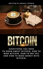Bitcoin Everything You Need to Know about Bitcoin, how to Mine Bitcoin, how to Buy BTC and how to Make Money with Bitcoin. ebook by Andru Istomin