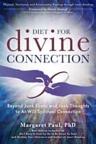 Diet for Divine Connection - Beyond Junk Foods and Junk Thoughts to At-Will Spiritual Connection ebook by Margaret Paul