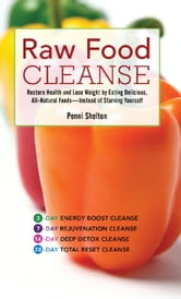 Raw Food Cleanse - Restore Health and Lose Weight by Eating Delicious, All-Natural Foods - Instead of Starving Yourself ebook by Penni Shelton