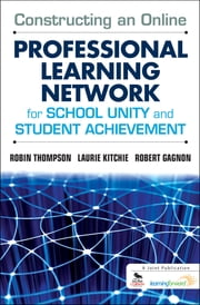 Constructing an Online Professional Learning Network for School Unity and Student Achievement ebook by Dr. Robin C. Thompson,Laurie C. Kitchie,Mr. Robert J. Gagnon