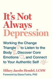 It's Not Always Depression - Working the Change Triangle to Listen to the Body, Discover Core Emotions, and Connect to Your Authentic Self ebook by Hilary Jacobs Hendel, Diana Fosha