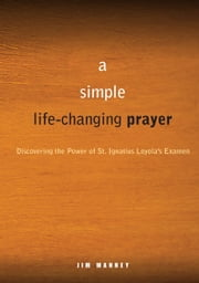 A Simple, Life-Changing Prayer - Discovering the Power of St. Ignatius Loyola's Examen ebook by Jim Manney