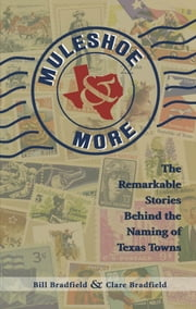 Muleshoe and More - The Remarkable Stories Behind the Naming of Texas Towns ebook by Bill Bradfield,Clare Bradfield