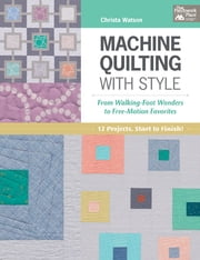 Machine Quilting with Style - From Walking-Foot Wonders to Free-Motion Favorites ebook by Christa Watson