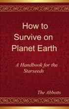 How to Survive on Planet Earth: A Handbook for the Starseeds ebook by The Abbotts