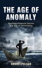 The Age of Anomaly - Spotting Financial Storms in a Sea of Uncertainty ebook by Andrei Polgar