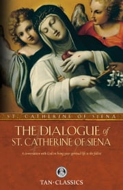 The Dialogue of St. Catherine of Siena - A Conversation with God on Living Your Spiritual Life to the Fullest ebook by St. Catherine of Siena
