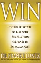 Win - The Key Principles to Take Your Business from Ordinary to Extraordinary ebook by Frank I. Luntz