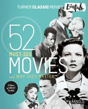 Turner Classic Movies: The Essentials - 52 Must-See Movies and Why They Matter ebook by Jeremy Arnold, Robert Osborne