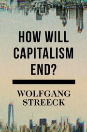 How Will Capitalism End? ebook by Wolfgang Streeck