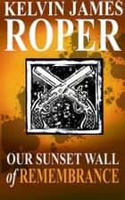 Our Sunset Wall of Remembrance ebook by Kelvin James Roper