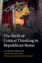 The Birth of Critical Thinking in Republican Rome ebook by Claudia Moatti,Janet Lloyd,Malcolm Schofield