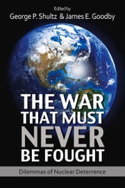 The War That Must Never Be Fought - Dilemmas of Nuclear Deterrence ebook by George P. Shultz,James E. Goodby