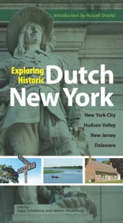 Exploring Historic Dutch New York - New York City * Hudson Valley * New Jersey * Delaware ebook by Gajus Scheltema,Heleen Westerhuijs