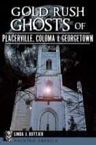 Gold Rush Ghosts of Placerville, Coloma & Georgetown ebook by Linda J. Bottjer