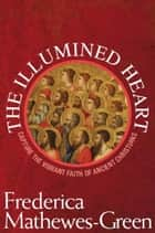 The Illumined Heart: Capturing the Vibrant Faith of Ancient Christians ebook by Frederica Mathewes-Green