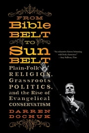 From Bible Belt to Sunbelt: Plain-Folk Religion, Grassroots Politics, and the Rise of Evangelical Conservatism ebook by Darren Dochuk