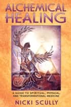 Alchemical Healing - A Guide to Spiritual, Physical, and Transformational Medicine ebook by Nicki Scully