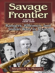 Savage Frontier Volume 2 1838-1839: Rangers, Riflemen, and Indian Wars in Texas ebook by Stephen L. Moore