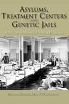 Asylums, Treatment Centers, and Genetic Jails - A History of Minnesota's State Hospitals ebook by Michael Resman