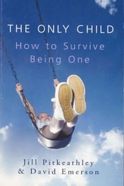 The Only Child: How to Survive Being One - How to Survive Being One ebook by Jill Pitkeathley,David Emerson
