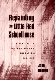 Repainting the Little Red Schoolhouse - A History of Eastern German Education, 1945-1995 ebook by John Rodden