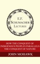 How the Conquest of Indigenous Peoples Parallels the Conquest of Nature ebook by John Mohawk, Hildegarde Hannum