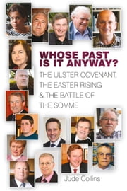 Whose Past Is It Anyway? - The Ulster Covenant, the Easter Rising and the Battle of the Somme ebook by Jude Collins