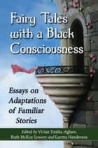 Fairy Tales with a Black Consciousness - Essays on Adaptations of Familiar Stories ebook by Vivian Yenika-Agbaw, Ruth McKoy Lowery, Laretta Henderson