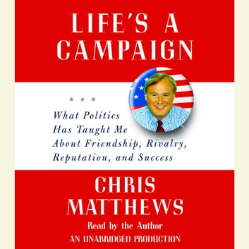 Life's a Campaign - What Politics Has Taught Me About Friendship, Rivalry, Reputation, and Success audiobook by Chris Matthews