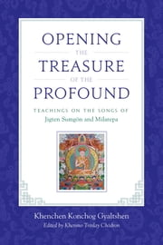 Opening the Treasure of the Profound - Teachings on the Songs of Jigten Sumgon and Milarepa ebook by Khenchen Konchog Gyaltshen Rinpoche,Drikung Chetsang, Rinpoche