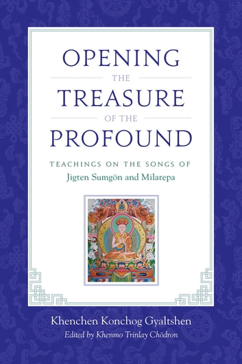 Opening the Treasure of the Profound - Teachings on the Songs of Jigten Sumgon and Milarepa ebook by Khenchen Konchog Gyaltshen Rinpoche,Milarepa,Jigten Sumgon,Drikung Chetsang, Rinpoche