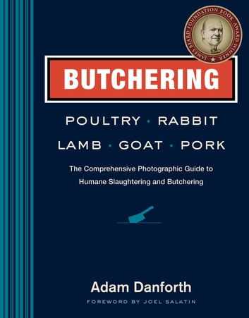 Butchering Poultry, Rabbit, Lamb, Goat, and Pork - The Comprehensive Photographic Guide to Humane Slaughtering and Butchering ebook by Adam Danforth