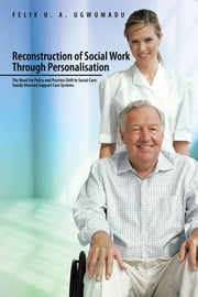 Reconstruction of Social Work Through Personalisation - The Need for Policy and Practice Shift in Social Care: Family Directed Support Care Systems. ebook by Felix. U. A Ugwumadu