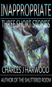 Inappropriate: Three Short Stories ebook by Charles J Harwood