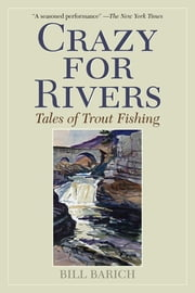 Crazy for Rivers - Tales of Trout Fishing ebook by Bill Barich