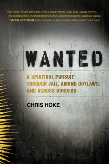 Wanted - A Spiritual Pursuit Through Jail, Among Outlaws, and Across Borders ebook by Chris Hoke