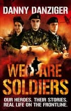 We Are Soldiers - Our heroes. Their stories. Real life on the frontline. ebook by Danny Danziger