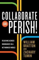 Collaborate or Perish! ebook by William Bratton,Zachary Tumin